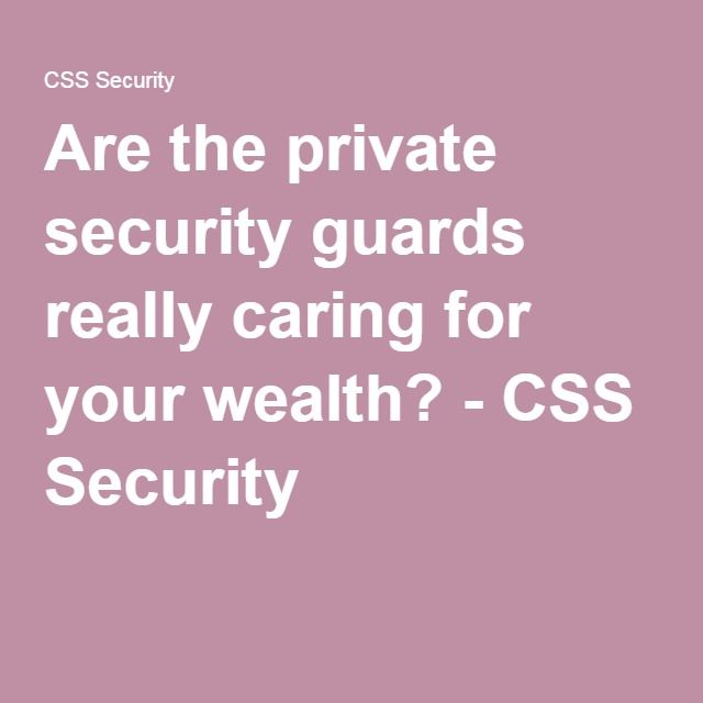 Are the private security guards really caring for your wealth? - CSS