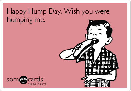Happy Hump Day. Wish you were humping me.
