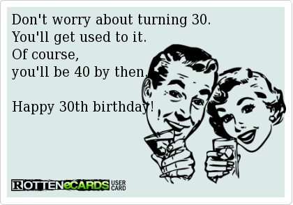 Dont Worry About Turning 30 Youll Get Used To It Of Course Be 40 By Then Happy 30th Birthday
