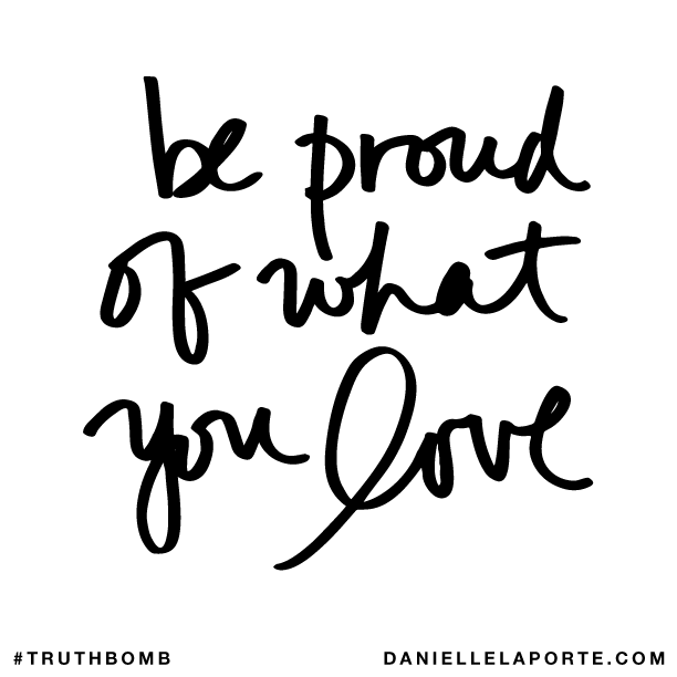 Be proud of what you love. Subscribe: DanielleLaPorte.com #Truthbomb #Words #Quotes