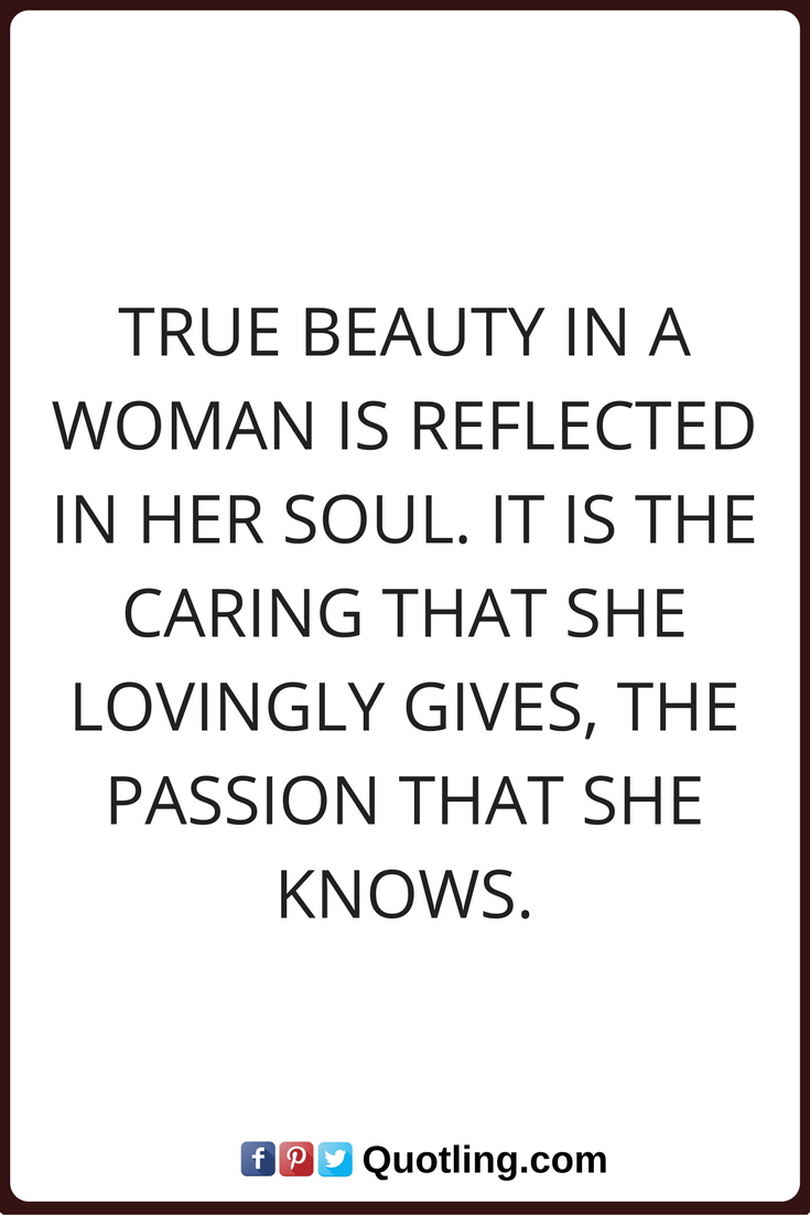 Woman Quotes True Beauty In A Woman Is Reflected In Her Soul It Is The Caring That She Lovingly Gives The Passion That Woman Quotes Beauty Quotes True Beauty
