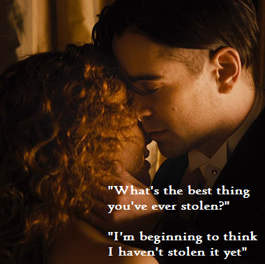 """What's the best thing you've ever stolen?"" ""I'm beginning to think I haven't stolen it yet"" - Winter's Tale."