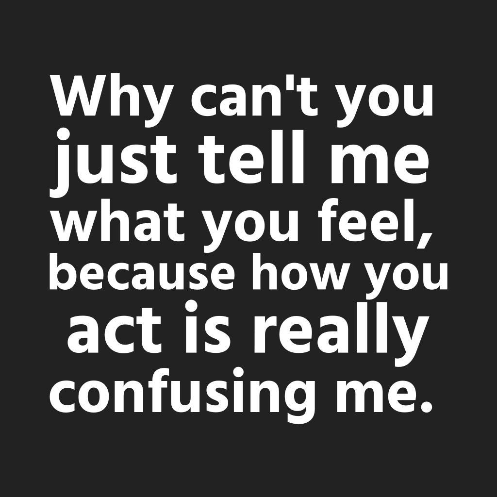 Why Can T You Just Tell Me What You Feel Because How You Act Is Really Confusing Me Confused Feelings Quotes Friends Quotes Funny Done Quotes