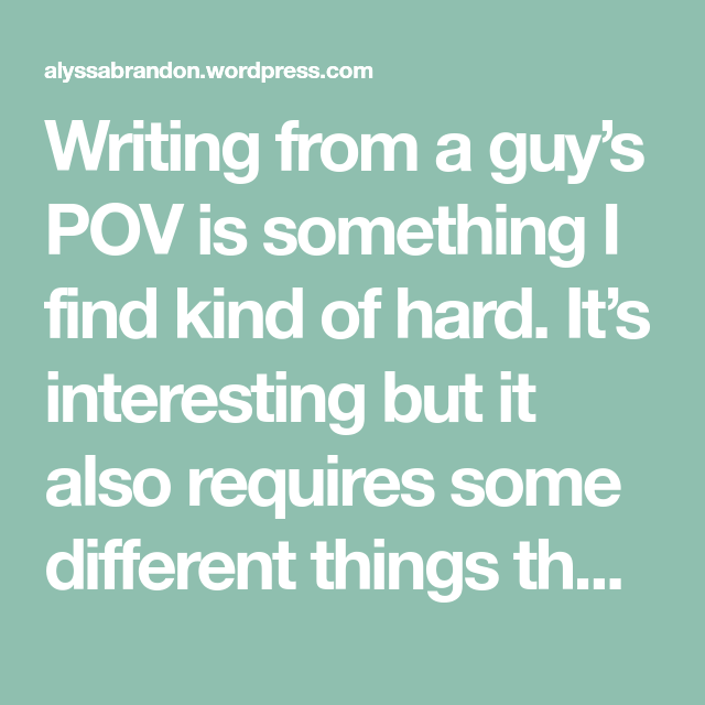 Writing from a guy's POV is something I find kind of hard. It's interesting but it also requires some different things than writing from a girl's POV. Since I am a girl, girly thi…