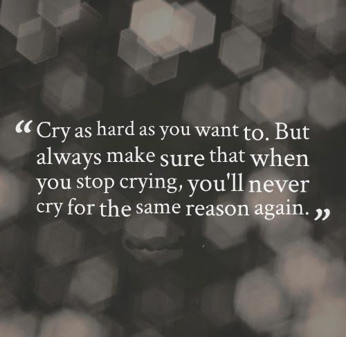 Cry As Hard As You Want To But Always Make Sure That When You Stop Crying You Ll Never Cry For The Same Reason Clever Quotes Advice Quotes Be Yourself Quotes