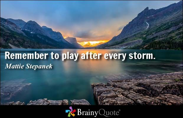 Quote Of The Day. November 2016 Remember To Play After Every Storm.