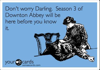Downton abbey. Can't wait!!
