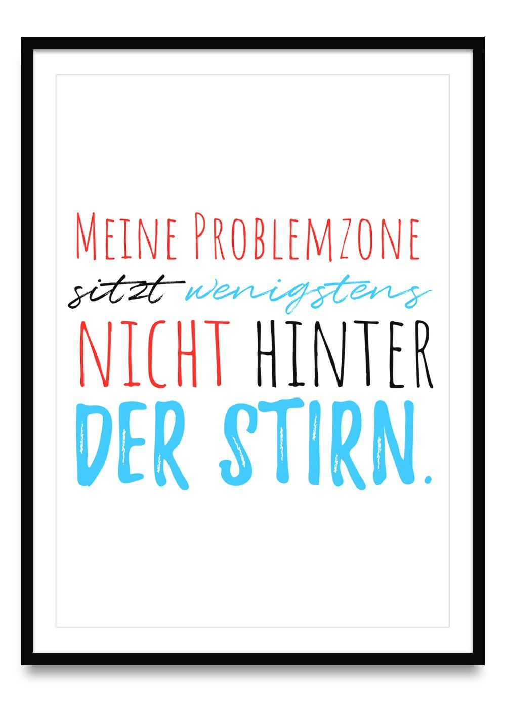 Meine Problemzone sitzt wenigstens nicht hinter der Stirn - Poster in den Größen Din A2, A3 und A4 | Ulrike Wathling