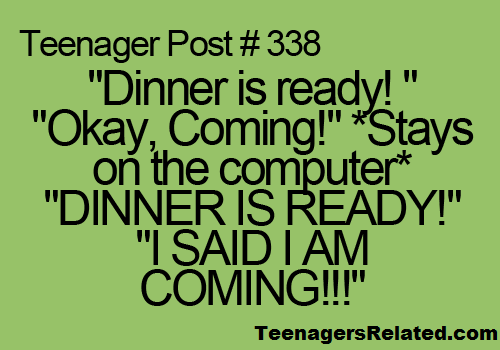 """""""Dinner is ready!"""" """"Okay, coming!"""" *Stays on the computer.* """"DINNER IS READY!"""" """"I SAID I AM COMING!!!!!!"""""""