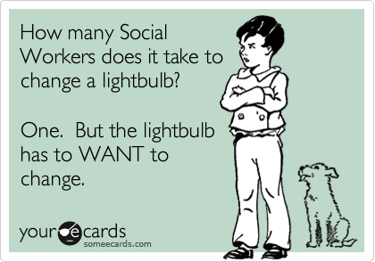 How Many Social Workers Does It Take To Change A Lightbulb One But The Lightbulb Has To Want To Change Social Work Humor Fun Quotes Funny Work Humor