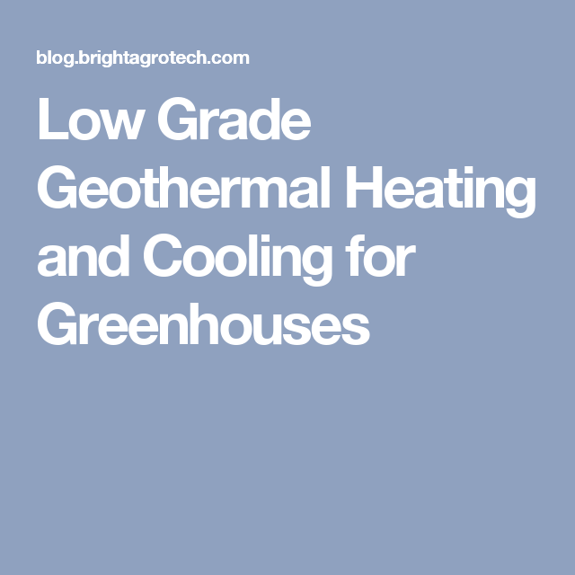 Low Grade Geothermal Heating And Cooling For Greenhouses Geothermal Heating Geothermal Heating And Cooling