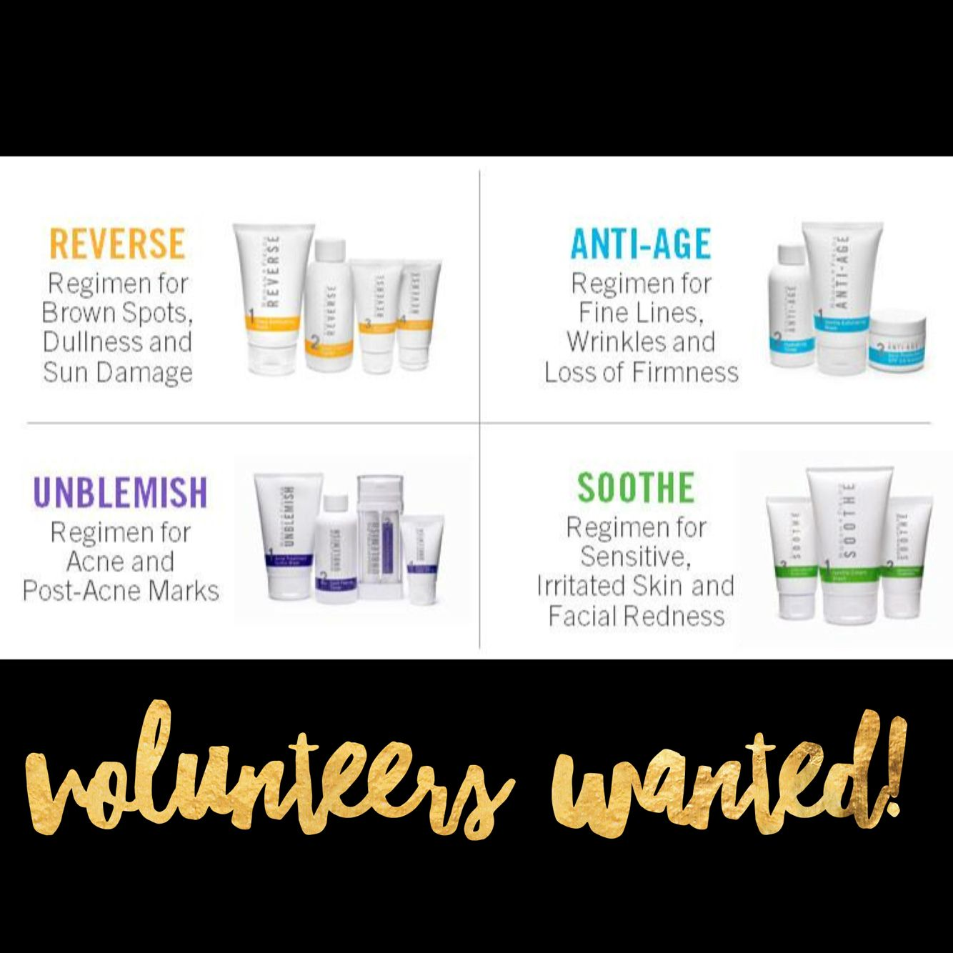 Volunteers Wanted:  One volunteer for our Redefine Regimen One volunteer for our Reverse Regimen One volunteer for our Soothe Regimen One volunteer for our Unblemish Regimen  At the end of the 60 day risk free trial, I'll personally reimburse you the difference between retail and my cost!   This is a NO RISK, all REWARD opportunity!  If you don't love it, you can return the empty bottles for a full refund, but just to let you in on a little secret. The return percentage is LESS THAN 1%!