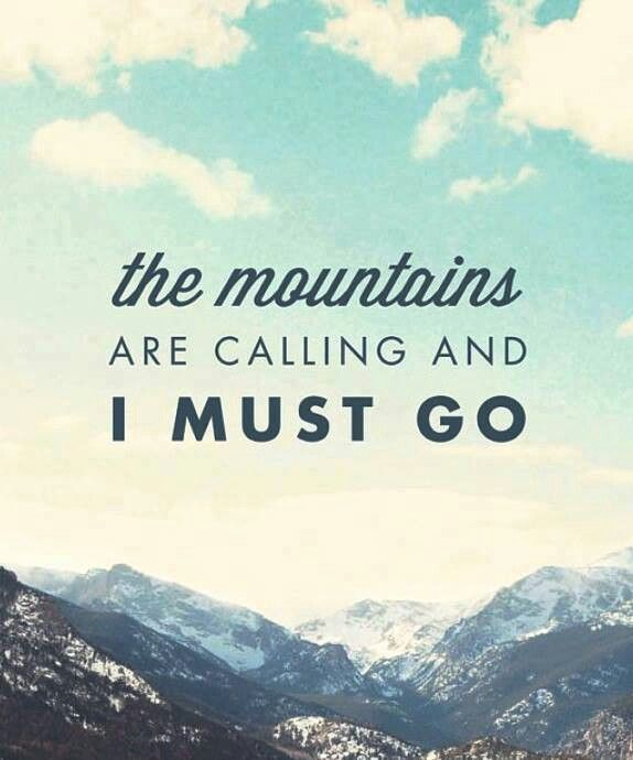 The mountain are calling and I MUST go.