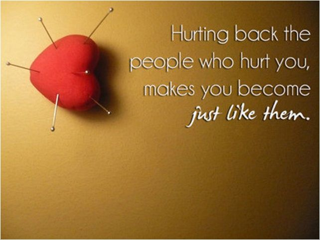 Hurting back the people who hurt you, makes you become just like them.