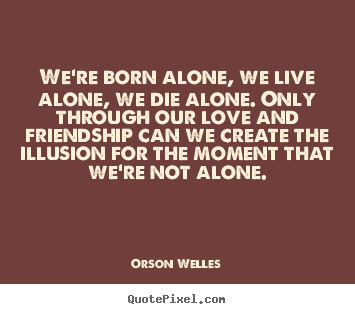 Were Born Alone We Live Alone We Die Alone Orson Welles