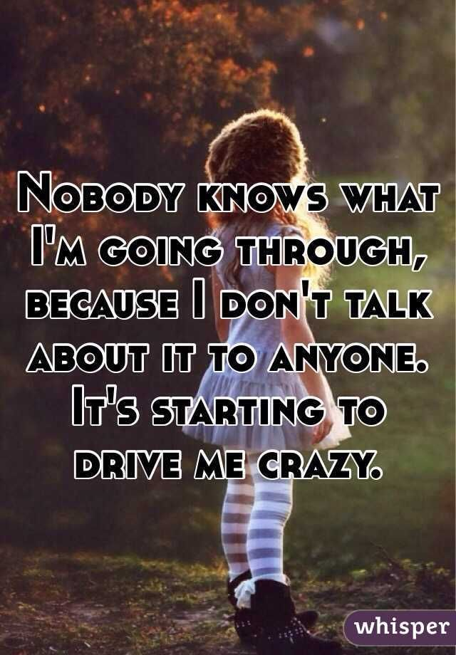 Nobody Knows What I M Going Through Because I Don T Talk About It To Anyone It S Starting To Drive Me Crazy Going Crazy Quotes Calm Quotes Crazy Quotes