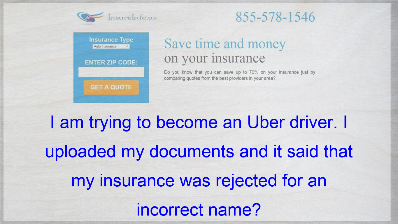 I Am Trying To Become An Uber Driver I Uploaded My Documents And It Said That My Insurance Wa Affordable Health Insurance Life Insurance Policy Compare Quotes