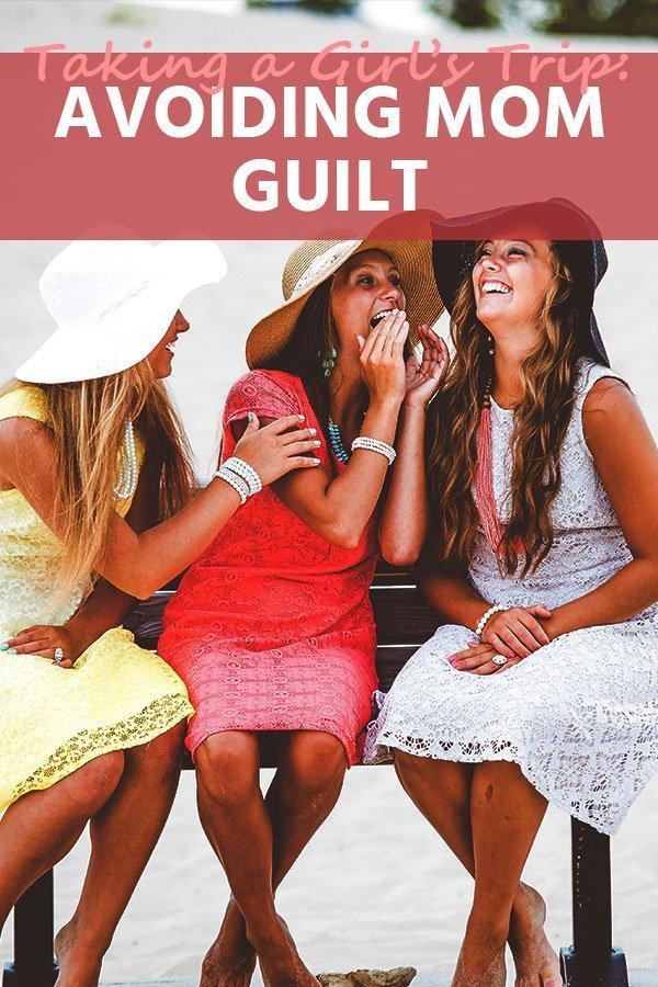 Taking a Girls Trip: Avoiding Mom Guilt for Traveling