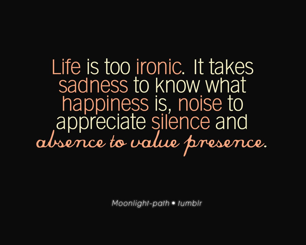 Life Is Ironic Quote: Life Is Too Ironic. It Takes Sadness To Know What