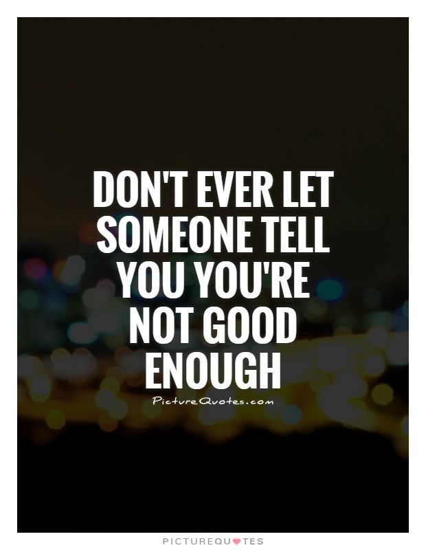 Dont Ever Let Someone Tell You Youre Not Good Enough Picture