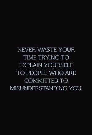Never waste your time trying to explain yourself to people who are committed to misunderstanding you.
