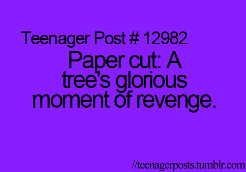 ha cuz we cut the trees down and when we have paper the trees have revenge because..... well if you know what I mean