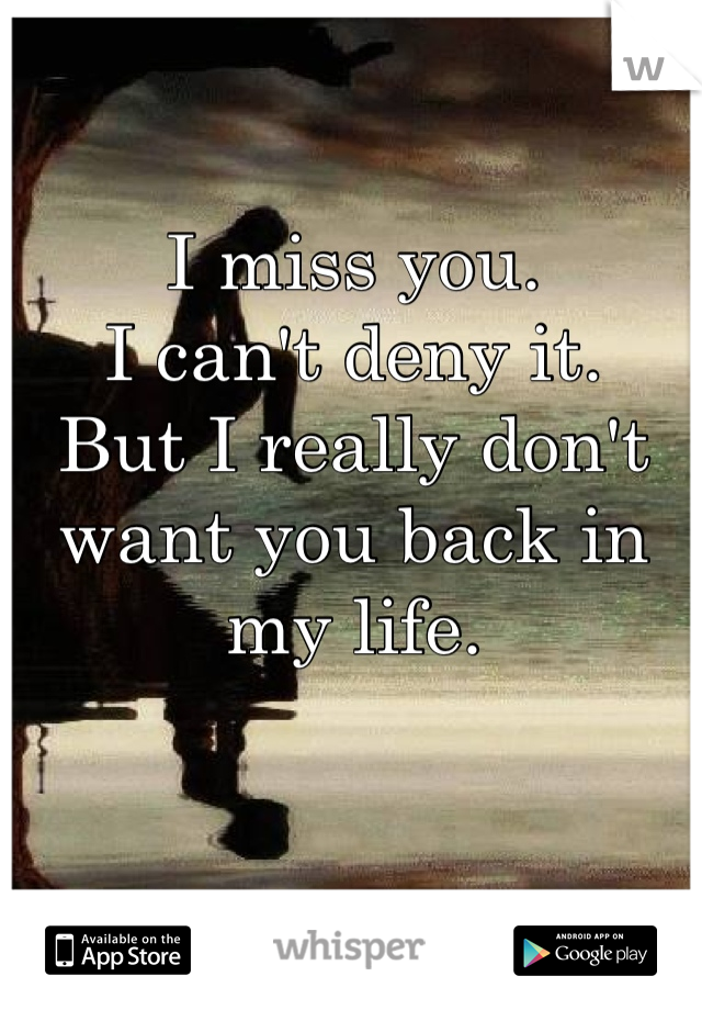 I miss you. I can\'t deny it. But I really don\'t want you ...