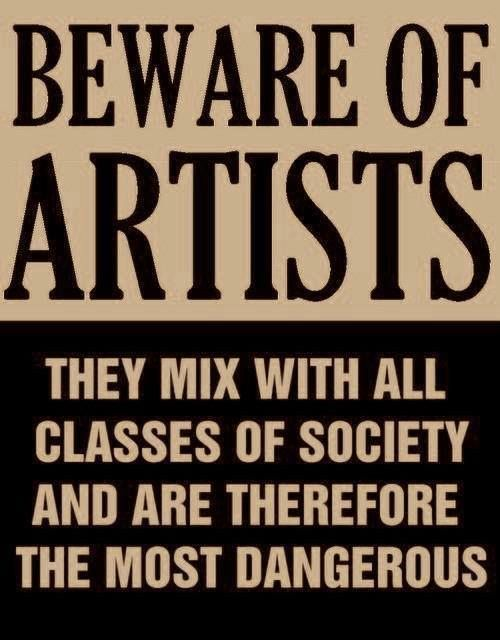Beware of Artists They mix with all classes of society and are therefore the most dangerous.