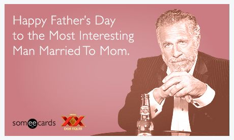 Happy Father S Day To The Most Interesting Man Married To Mom Funny Fathers Day Memes Happy Fathers Day Happy Father