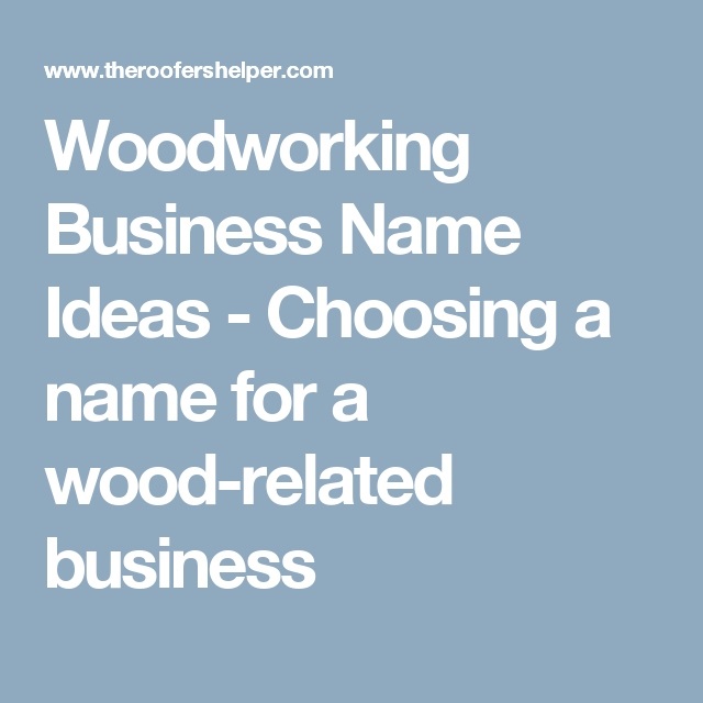 Woodworking Business Name Ideas Choosing A Name For A Wood Related Business Woodworking Business Names Diy Woodworking