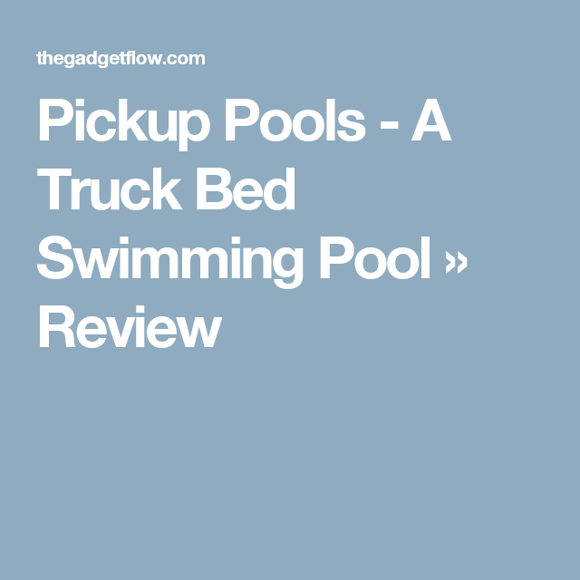 Pickup Pools A Truck Bed Swimming Pool Truck Bed Swimming Pools Trucks