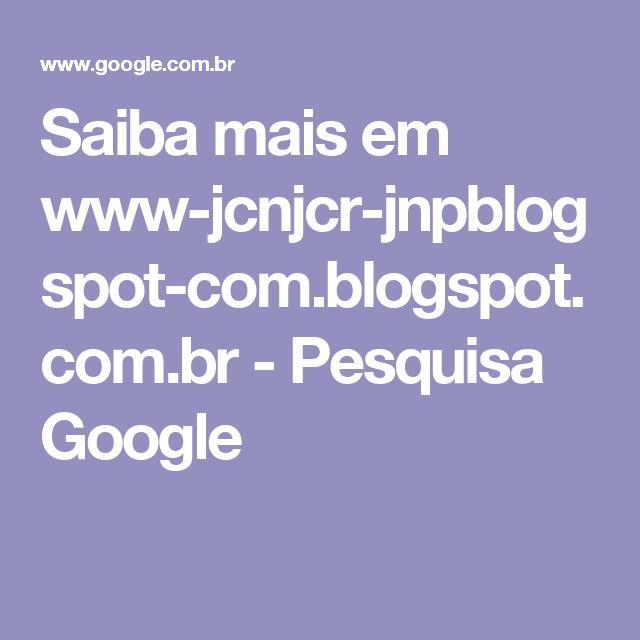 Saiba mais em www-jcnjcr-jnpblogspot-com.blogspot.com.br - Pesquisa Google