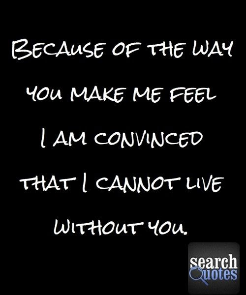 The Way You Make Me Feel Cannot Live Without You Quote Quotes For