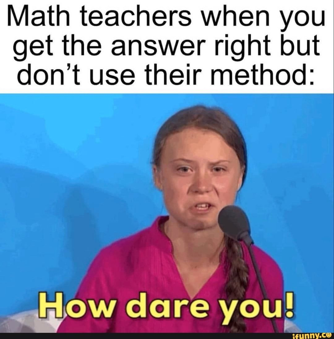 Math Teachers When You Get The Answer Right But Don T Use Their Method Ifunny Math Memes Comebacks Memes Relatable