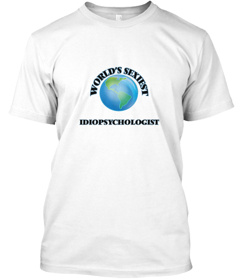 World's Sexiest Idiopsychologist White T-Shirt Front - This is the perfect gift for someone who loves Idiopsychologist. Thank you for visiting my page (Related terms: World's Sexiest,Worlds Greatest Idiopsychologist,Idiopsychologist,idiopsychologists,idiopsychology,m ...)