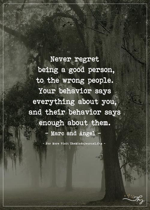 Never regret being a good person, to the wrong peo