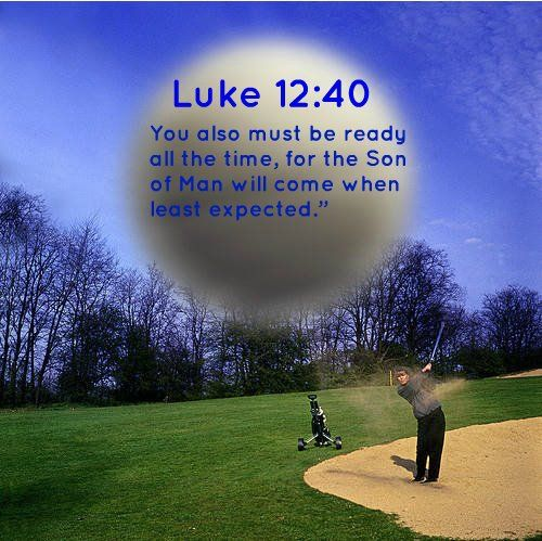 """Luke 12:40 You also must be ready all the time, for the Son of Man will come when least expected."""""""