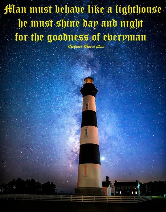 """Man must behave like a lighthouse; he must shine day and night for the goodness of everyman."" ― Mehmet Murat ildan"