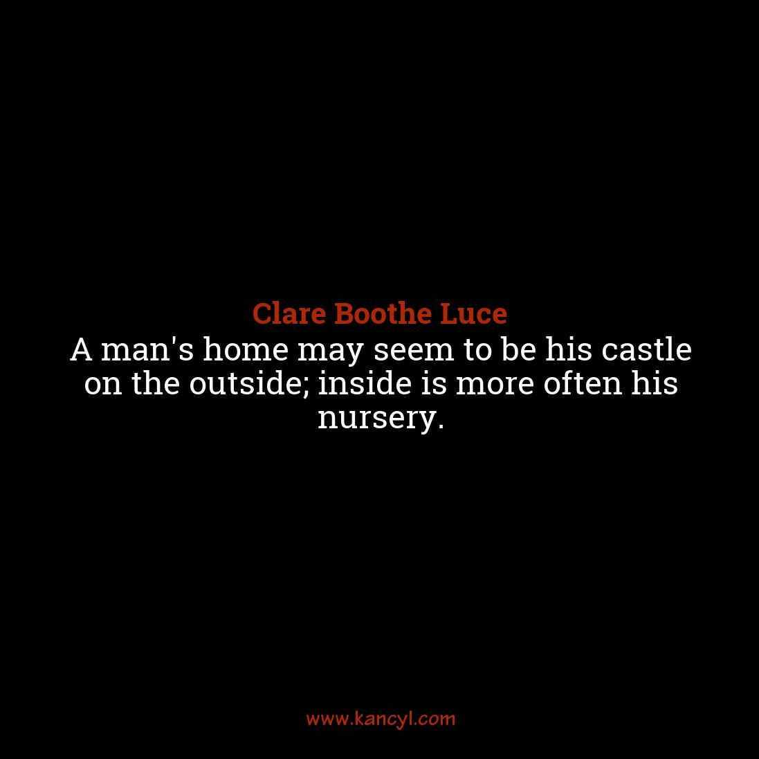 """""""A man's home may seem to be his castle on the outside; inside is more often his nursery."""", Clare Boothe Luce"""