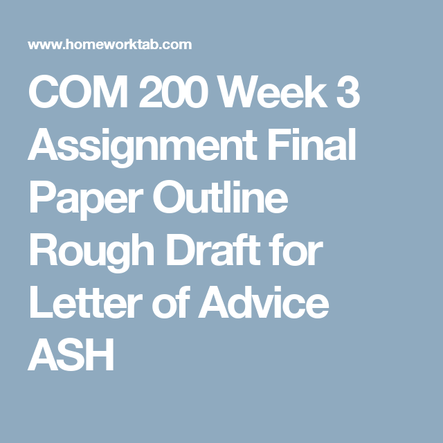 COM 200 Week 3 Assignment Final Paper Outline Rough Draft for Letter of Advice ASH