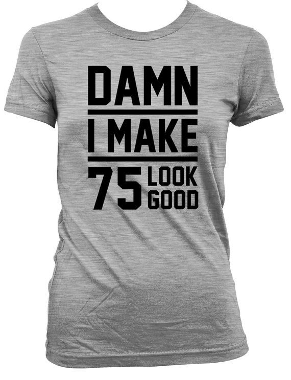 Funny Birthday Gift Ideas 75th Shirt Present 75 Years Old Custom T Damn I Make Look Good Mens Ladies Tee DAT 26