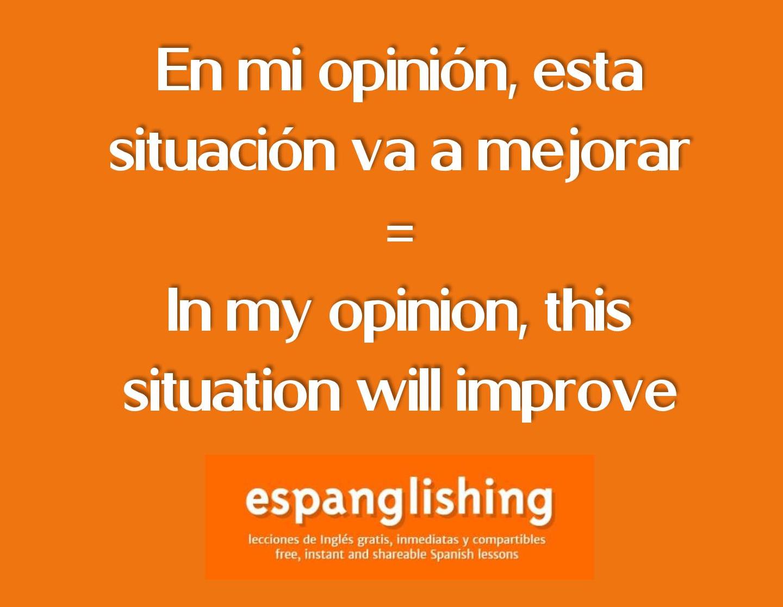 En mi opinión, esta situación va a mejorar = In my opinion, this situation will…