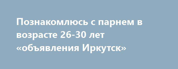 Познакомлюсь с парнем в возрасте 26-30 лет «объявления Иркутск» http://www.pogruzimvse.ru/doska54/?adv_id=38412 Расположена к знакомству с молодым человеком от 26 до 31 года ;) Я молодая, привлекательная, жизнерадостная ;) Возможно, твое счастье, что я одинока ...    Цель знакомства: Любовь, отношения.    Семейное положение: Не замужем.    Интересы: бег, фантастика, детектив, биография, комедия.   Телосложение: Стройное.    Рост: 170 см.    Вес: 56 кг.    Цвет глаз: Серо-зелёные.    Религия…