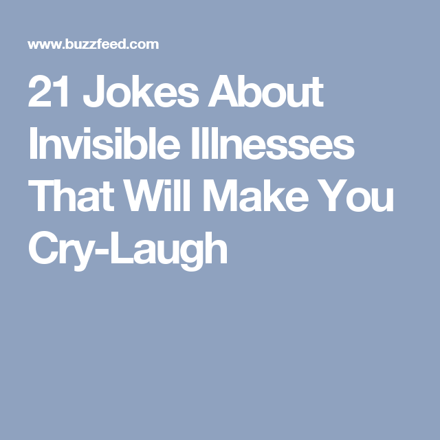 21 Jokes About Invisible Illnesses That Will Make You Cry Laugh Invisible Illness Make You Cry Jokes