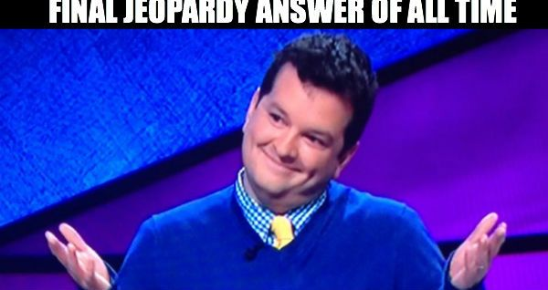 Top Funniest Memes Of All Time : Improv teacher gives best final jeopardy answer of all time meme