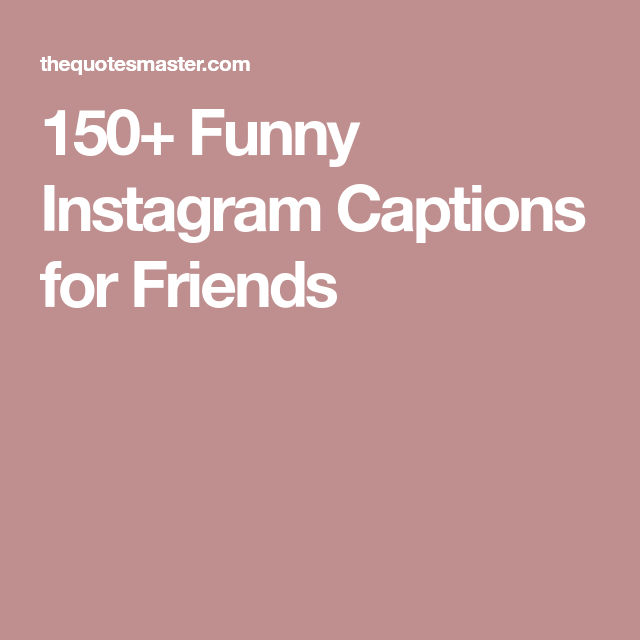 150 Funny Instagram Captions For Friends Instagram Captions For Friends Caption For Friends Funny Instagram Captions