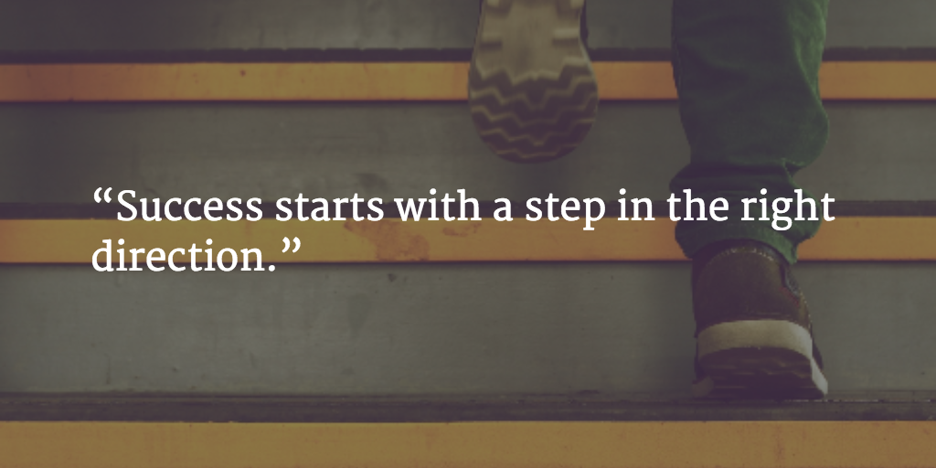 """""""Success starts with a step in the right direction."""""""