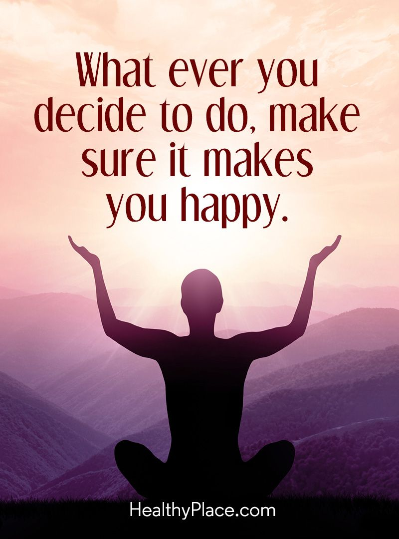 Happy Positive Quotes Positive Quote What Ever You Decide To Do Make Sure It Makes You