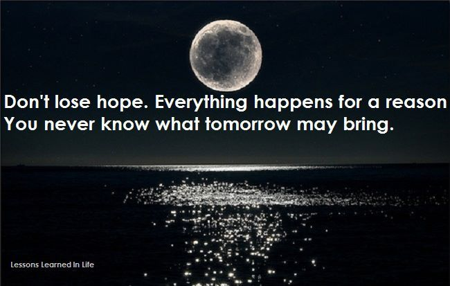 Share To Improve Quotes Don T Lose Hope Everything Happens For A Reason You Never Know What Tom Dont Lose Hope What About Tomorrow Forget The Former Things