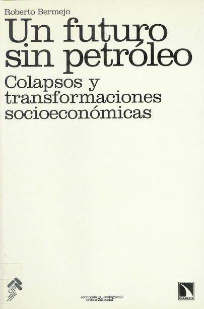 Un futuro sin petróleo : colapsos y transformaciones socioeconómicas / Roberto Bermejo Madrid : Los Libros de la Catarata, 2008